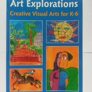 Art Explorations Creative Visual Arts for K-6