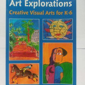 Art Explorations Creative Visual Arts for K-6